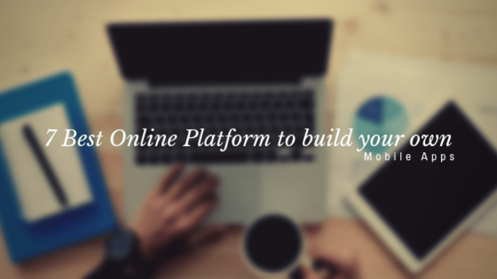 7 Best Online Platform to build your own Mobile Apps