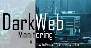 Dark Web Monitoring And How To Protect Your Privacy Online