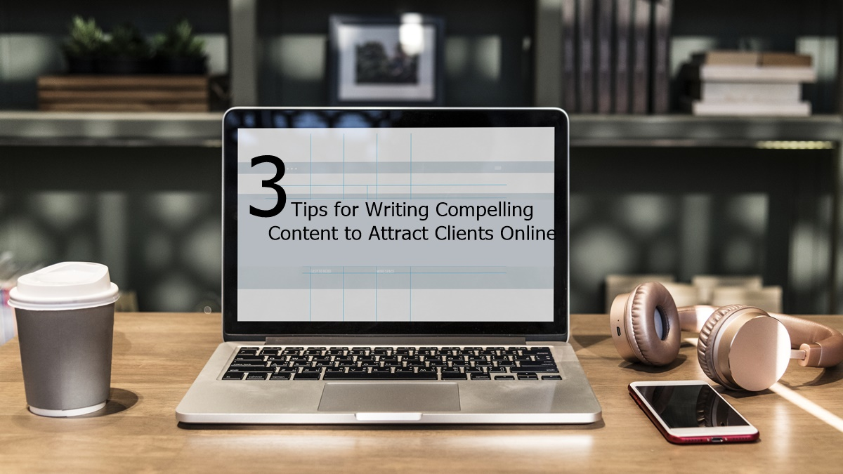 3 Tips for Writing Compelling Content to Attract Clients Online