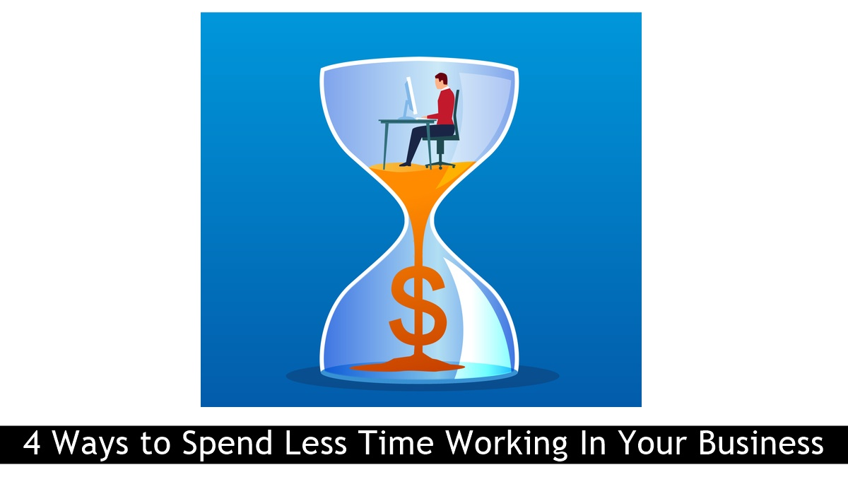 4 Ways to Spend Less Time Working In Your Business