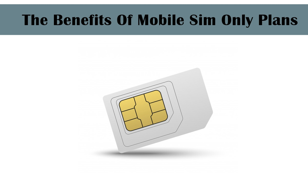 The Benefits Of Mobile Sim Only Plans