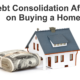 Will Debt Consolidation Affect Buying a Home